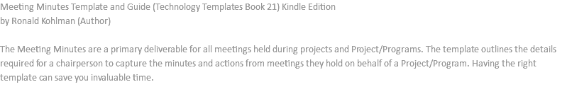 Meeting Minutes Template and Guide (Technology Templates Book 21) Kindle Edition by Ronald Kohlman (Author) The Meeting Minutes are a primary deliverable for all meetings held during projects and Project/Programs. The template outlines the details required for a chairperson to capture the minutes and actions from meetings they hold on behalf of a Project/Program. Having the right template can save you invaluable time.