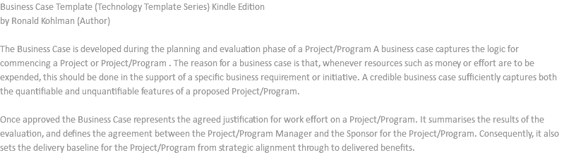 Business Case Template (Technology Template Series) Kindle Edition by Ronald Kohlman (Author) The Business Case is developed during the planning and evaluation phase of a Project/Program A business case captures the logic for commencing a Project or Project/Program . The reason for a business case is that, whenever resources such as money or effort are to be expended, this should be done in the support of a specific business requirement or initiative. A credible business case sufficiently captures both the quantifiable and unquantifiable features of a proposed Project/Program. Once approved the Business Case represents the agreed justification for work effort on a Project/Program. It summarises the results of the evaluation, and defines the agreement between the Project/Program Manager and the Sponsor for the Project/Program. Consequently, it also sets the delivery baseline for the Project/Program from strategic alignment through to delivered benefits.